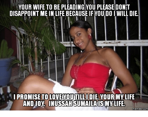 Love Wife Meme: YOUR WIFE TO BE PLEADING YOU PLEASE DONT  DISAPPOINT ME IN LIFE BECAUSE IF YOU DO I WILL DIE.  I PROMISE TOLOVEVOUTILLIDIEA MY LIFE  YOUR AND JOY INUSSAHSUMAILAIS  LIFE  memes com