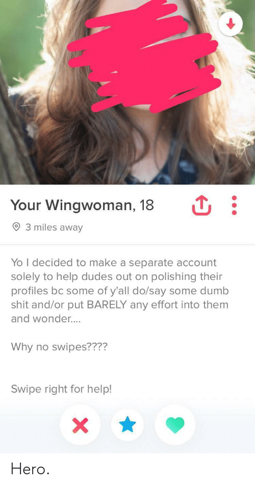 polishing: Your Wingwoman, 18  3 miles away  Yo I decided to make a separate account  solely to help dudes out on polishing their  profiles bc some of y'all do/say some dumb  shit and/or put BARELY any effort into them  and wonder....  Why no swipes????  Swipe right for help! Hero.