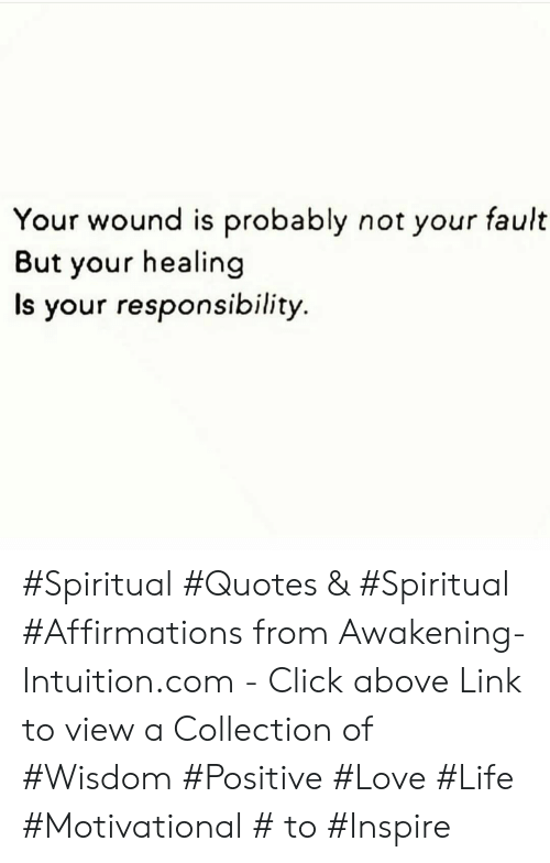 Click, Life, and Love: Your wound is probably not your fault  But your healing  Is your responsibility. #Spiritual #Quotes & #Spiritual #Affirmations from Awakening-Intuition.com - Click above Link to view a Collection of #Wisdom #Positive #Love #Life #Motivational # to #Inspire