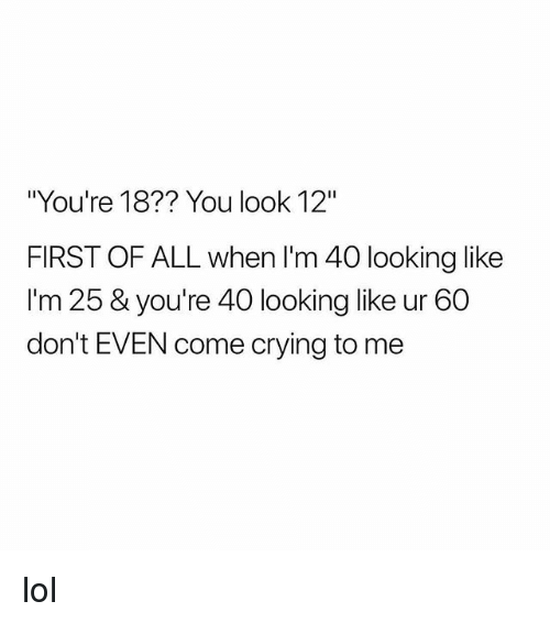 "Crying, Lol, and Girl Memes: ""You're 18?? You look 12""  FIRST OF ALL when I'm 40 looking like  I'm 25 & you're 40 looking like ur 60  don't EVEN come crying to me lol"