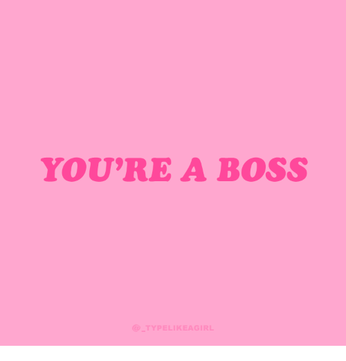 Boss, Youre, and A-Boss: YOU'RE A BOSS  TYPELIKEAGIRL