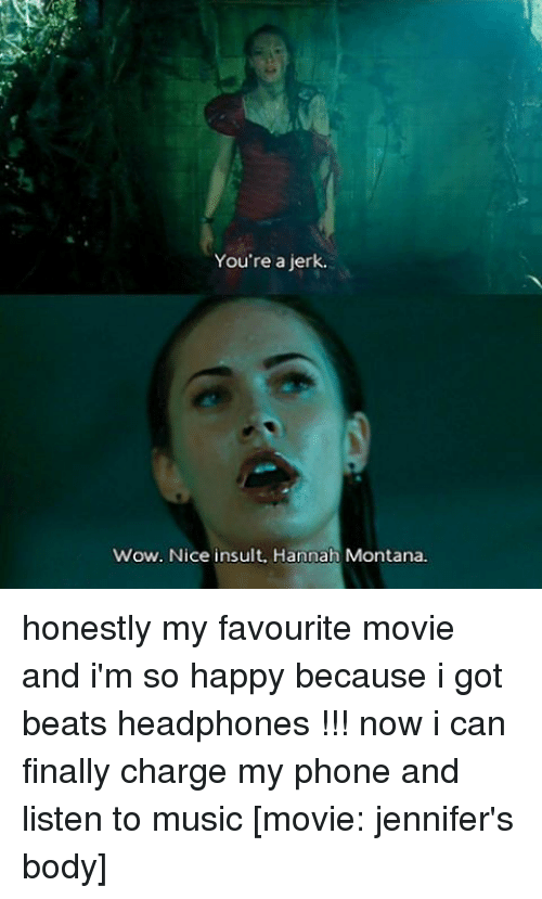 favourite movie: You're a jerk.  wow. Nice insult. Hannah Montana honestly my favourite movie and i'm so happy because i got beats headphones !!! now i can finally charge my phone and listen to music [movie: jennifer's body]