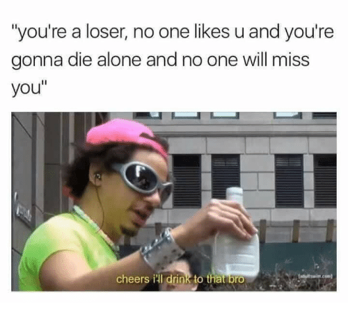 """Die Alone: """"you're a loser, no one likes u and you're  gonna die alone and no one will miss  you""""  cheers ill drink to that bro"""