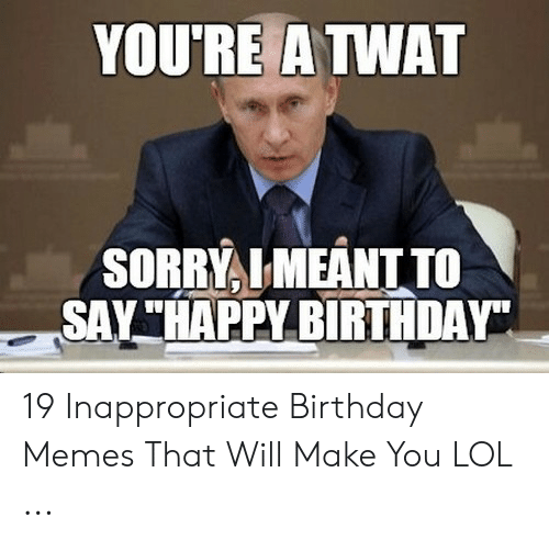 """Inappropriate Birthday Memes: YOURE A TWAT  SORRYLMEANT TO  SAY""""HAPPY BIRTHDAY 19 Inappropriate Birthday Memes That Will Make You LOL ..."""