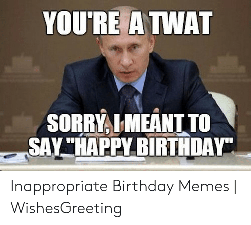 """Inappropriate Birthday Memes: YOURE A TWAT  SORRYLMEANT TO  SAY""""HAPPY BIRTHDAY Inappropriate Birthday Memes 
