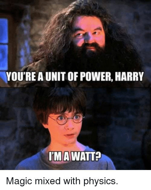 watt: YOU'RE A UNIT OF POWER, HARRY  IMA WATT? Magic mixed with physics.