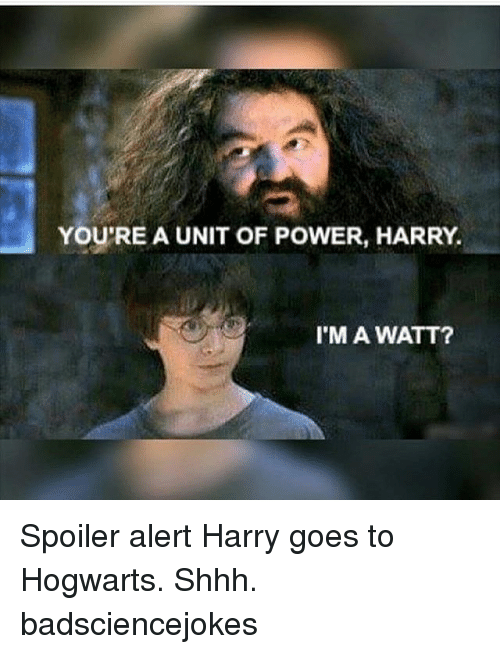 Memes, 🤖, and Hogwarts: YOU'RE A UNIT OF POWER, HARRY.  I'MA WATT? Spoiler alert Harry goes to Hogwarts. Shhh. badsciencejokes