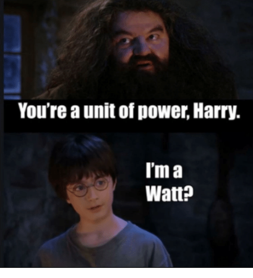 watt: You're a unit of power, Harry.  T'm a  Watt?