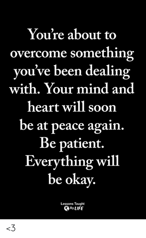 Everything Will: You're about to  overcome something  you've been dealing  with. Your mind and  heart will soon  be at peace again.  Be patient.  Everything will  be okay  Lessons Taught  ByLIFE <3