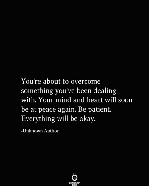Everything Will: You're about to overcome  something you've been dealing  with. Your mind and heart will soon  be at peace again. Be patient.  Everything will be okay.  -Unknown Author  RELATIONSHIP  RULES