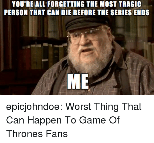 Game of Thrones, Tumblr, and Blog: YOU'RE ALL FORGETTING THE MOST TRAGI  PERSON THAT CAN DIE BEFORE THE SERIES ENDS  ME epicjohndoe:  Worst Thing That Can Happen To Game Of Thrones Fans