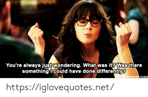 Net, What, and Href: You're always just wondering. What was it? Was there  something I could have done differently?  WHOSTHATGIRLHTSJESS https://iglovequotes.net/