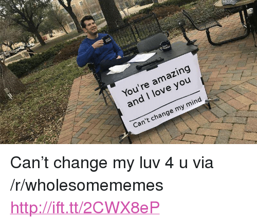 "Love, I Love You, and Http: You're amazing  and I love you  Can't change my mind <p>Can&rsquo;t change my luv 4 u via /r/wholesomememes <a href=""http://ift.tt/2CWX8eP"">http://ift.tt/2CWX8eP</a></p>"