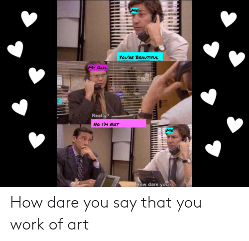 Work, How, and Art: YOU'RE BEAVIUL  Really?  NO I'M NOT  w dare you How dare you say that you work of art