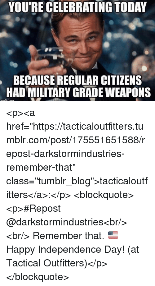 """Independence Day: YOU'RE CELEBRATING TODAY  BECAUSE REGULAR CITIZENS  HAD MILITARY GRADE WEAPONS  imgflip.com <p><a href=""""https://tacticaloutfitters.tumblr.com/post/175551651588/repost-darkstormindustries-remember-that"""" class=""""tumblr_blog"""">tacticaloutfitters</a>:</p> <blockquote><p>#Repost @darkstormindustries<br/> ・・・<br/> Remember that. 🇺🇸 Happy Independence Day! (at Tactical Outfitters)</p></blockquote>"""