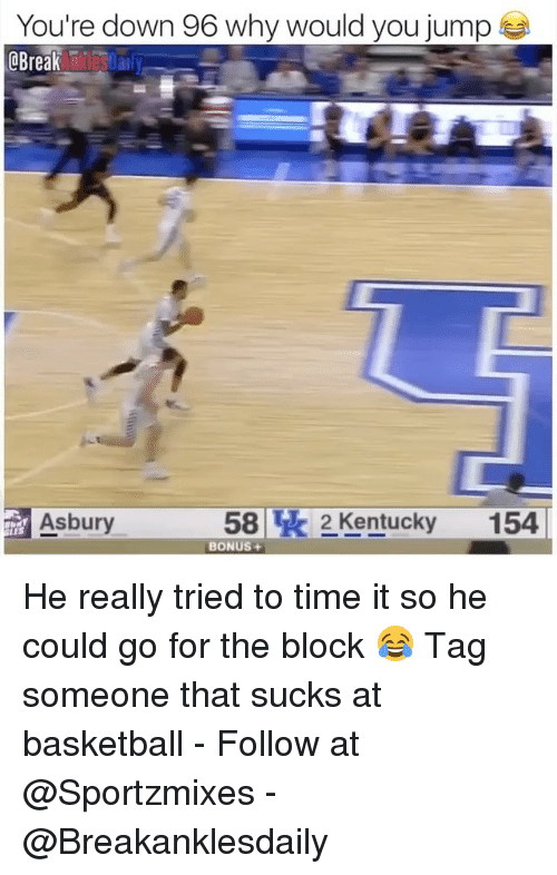 Basketball, Memes, and Break: You're down 96 Why would you jump  @Break  Asbury  582 Kentucky154  LES  BONUS+ He really tried to time it so he could go for the block 😂 Tag someone that sucks at basketball - Follow at @Sportzmixes - @Breakanklesdaily