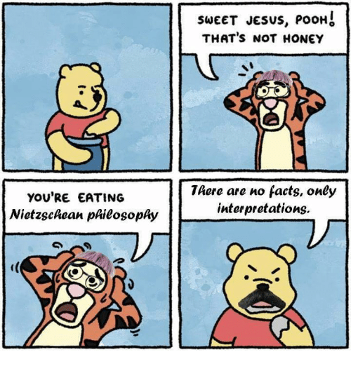 Thats Not Honey: YOU'RE EATING  Nietzschean phieosophy  SWEET JESUS, POOH  THAT'S NOT HONEY  There are no facts, only  interpretations.