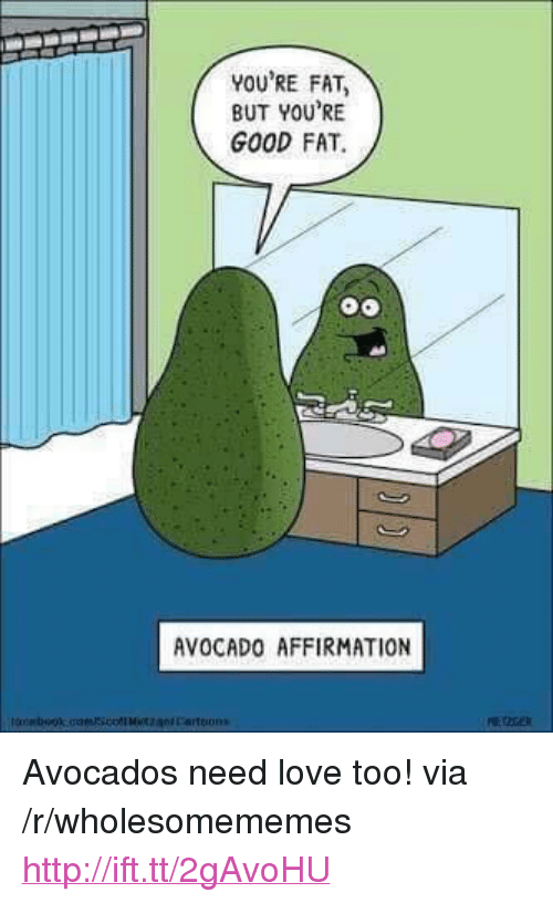 """Affirmation: YOU'RE FAT  BUT YOU'RE  GOOD FAT.  AVOCADO AFFIRMATION <p>Avocados need love too! via /r/wholesomememes <a href=""""http://ift.tt/2gAvoHU"""">http://ift.tt/2gAvoHU</a></p>"""