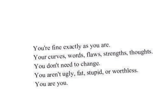 Ugly, Fat, and Change: You're fine exactly as you are  Your curves, words, flaws, strengths, thoughts  You don't need to change  You aren't ugly, fat, stupid, or worthless  You are you.