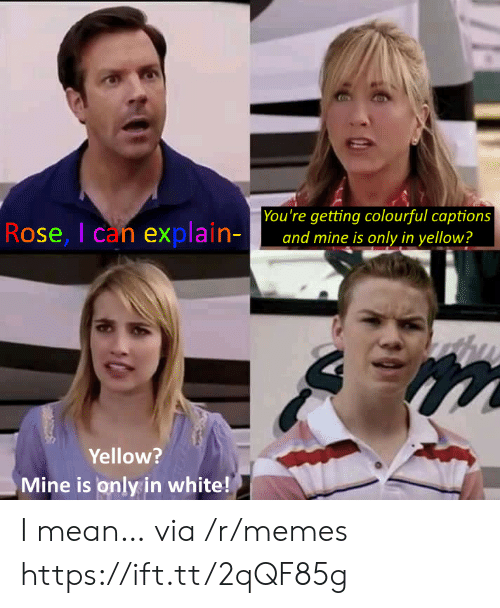 Memes, Mean, and Rose: You're getting colourful captions  and mine is only in yellow?  Rose, I can explain-  Yellow?  Mine is only in white! I mean… via /r/memes https://ift.tt/2qQF85g