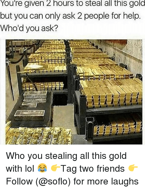 Soflo: You're given 2 hours to steal all this gold  but you can only ask 2 people for help.  Who'd you ask? Who you stealing all this gold with lol 😂 👉Tag two friends 👉Follow (@soflo) for more laughs