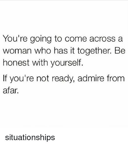 from afar: You're going to come across a  woman who has it together. Be  honest with yourself.  If you're not ready, admire from  afar. situationships