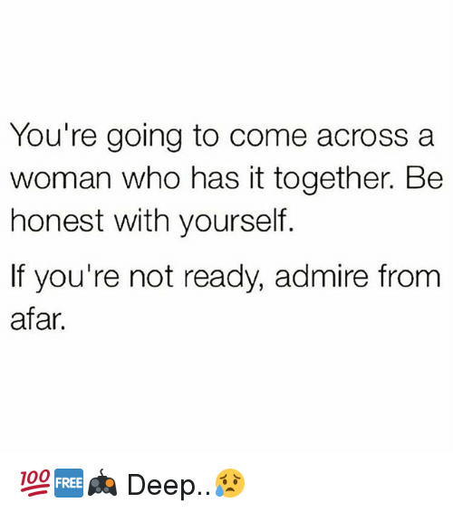 from afar: You're going to come across a  woman who has it together. Be  honest with yourself.  If you're not ready, admire from  afar. 💯🆓🎮 Deep..😥