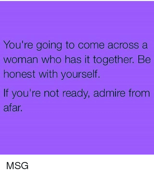 from afar: You're going to come across a  woman who has it together. Be  honest with yourself.  If you're not ready, admire from  afar MSG