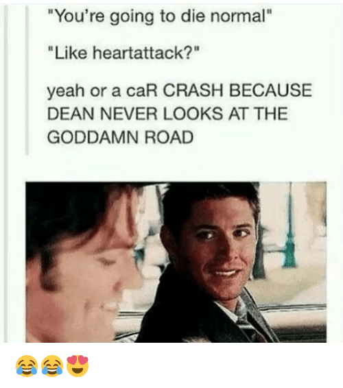 """Car Crashing: """"You're going to die normal""""  """"Like heartattack?""""  yeah or a caR CRASH BECAUSE  DEAN NEVER LOOKS AT THE  GODDAMN ROAD 😂😂😍"""