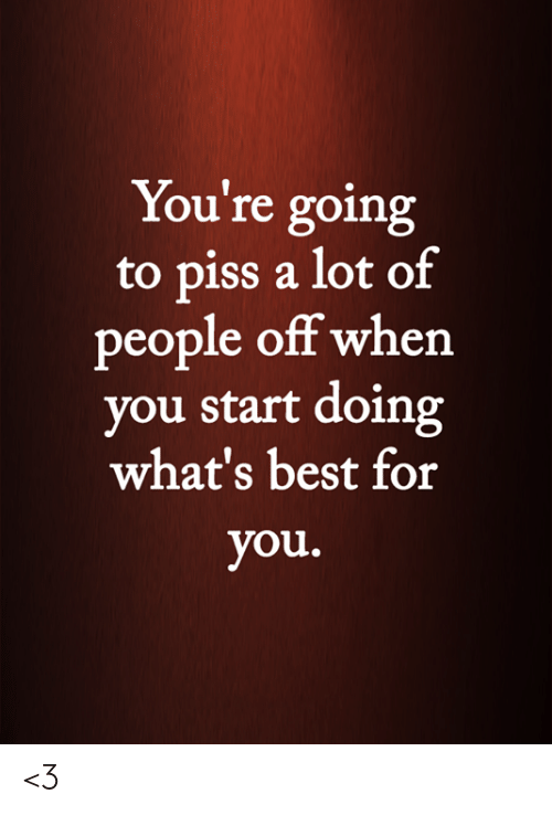 Memes, Best, and 🤖: You're going  to piss a lot of  people off when  you start doing  what's best for  you. <3