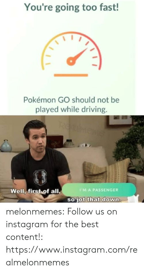 First Of All: You're going too fast!  Pokémon GO should not be  played while driving.  REumene  Well, first of all,  PMA PASSENGER  so jot that down. melonmemes:  Follow us on instagram for the best content!: https://www.instagram.com/realmelonmemes
