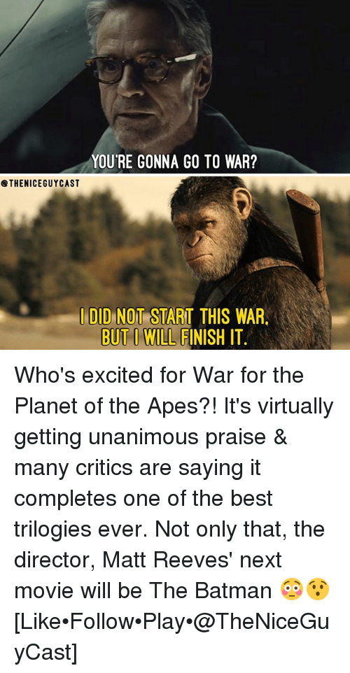 Matt Reeves: YOU'RE GONNA GO TO WAR?  @THENICEGUYCAST  I DID NOT START THIS WAR  BUT I WILL FINISH IT Who's excited for War for the Planet of the Apes?! It's virtually getting unanimous praise & many critics are saying it completes one of the best trilogies ever. Not only that, the director, Matt Reeves' next movie will be The Batman 😳😯 [Like•Follow•Play•@TheNiceGuyCast]