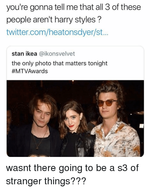 Harry Styles: you're gonna tell me that all 3 of these  people aren't harry styles?  twitter.com/heatonsdyer/st..  stan ikea @ikonsvelvet  the only photo that matters tonight  wasnt there going to be a s3 of stranger things???