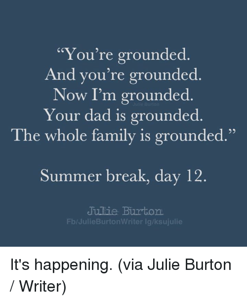 """Dad, Dank, and Family: """"You're grounded  And you're grounded  Now I'm grounded  Your dad is grounded  95  The whole family is grounded.""""  Summer break, day 12  Jullie Burton  Fb/JulieBurtonWriter lg/ksujulie It's happening. (via Julie Burton / Writer)"""