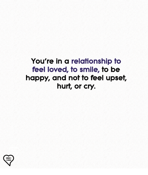 Memes, Happy, and Smile: You're in a relationship to  feel loved, to smile, to be  happy, and not to feel upset,  hurt, or cry.