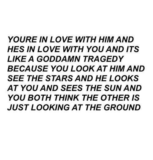 Love, Stars, and Sun: YOURE IN LOVE WITH HIM AND  HES IN LOVE WITH YOU AND ITS  LIKE A GODDAMN TRAGEDY  BECAUSE YOU LOOK AT HIM AND  SEE THE STARS AND HE LOOKS  AT YOU AND SEES THE SUN AND  YOU BOTH THINK THE OTHER IS  JUST LOOKING AT THE GROUND