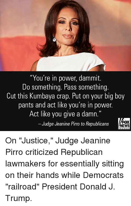 "Memes, News, and Justice: ""You're in power, dammit.  Do something. Pass something.  Cut this Kumbaya crap. Put on your big boy  pants and act like you're in power.  Act like you give a damn.""  FOX  Judge Jeanine Pirro to Republicans  NEWS On ""Justice,"" Judge Jeanine Pirro criticized Republican lawmakers for essentially sitting on their hands while Democrats ""railroad"" President Donald J. Trump."