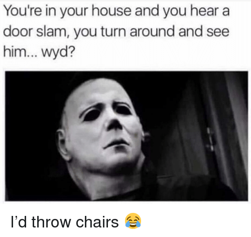 Funny, Wyd, and House: You're in your house and you hear a  door slam, you turn around and see  him... wyd? I'd throw chairs 😂