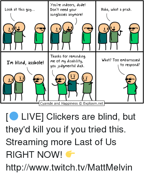 clickers: You're indoors, dude!  Look at this guy...  Don't need your  Haha, what a prick.  sunglasses anymore!  Thanks for reminding  What? Too embarrassed  I'm blind, asshole! me of my disability,  you judgmental dick.  to respond?  Cyanide and Happiness C Explosm.net [🔵 LIVE] Clickers are blind, but they'd kill you if you tried this. Streaming more Last of Us RIGHT NOW!  👉 http://www.twitch.tv/MattMelvin