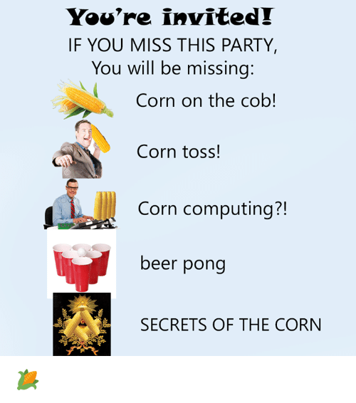 computing: You're invited!  IF YOU MISS THIS PARTY,  You will be missing  Corn on the cob!  Corn toss!  Corn computing?!  beer pong  SECRETS OF THE CORN 🌽