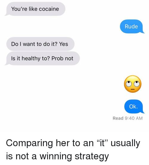 "Relationships, Rude, and Texting: You're like cocaine  Rude  Do I want to do it? Yes  Is it healthy to? Prob not  Ok.  Read 9:40 AM Comparing her to an ""it"" usually is not a winning strategy"