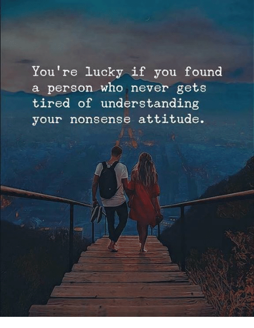 Attitude, Never, and Nonsense: You're lucky if you found  a person who never gets  tired of understanding  your nonsense attitude.