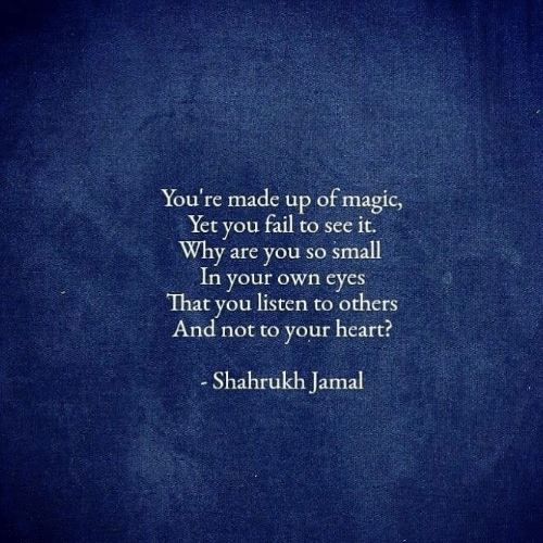 Why Are You So: You're made up of magic,  Yet you fail to see it.  Why are you so small  In your own eyes  That you listen to others  And not to your heart?  Shahrukh Jamal