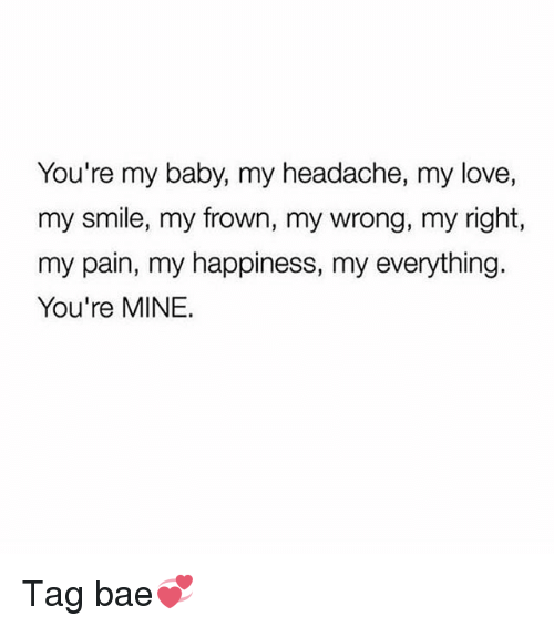 Bae, Love, and Memes: You're my baby, my headache, my love,  my smile, my frown, my wrong, my right,  my pain, my happiness, my everything.  You're MINE. Tag bae💞