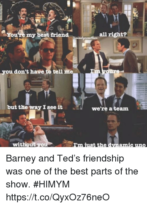 Barney, Best Friend, and Memes: You're my best friend  all right?  you don't have to tell  but the way I see it  we're a team  without yo  amic uno Barney and Ted's friendship was one of the best parts of the show. #HIMYM https://t.co/QyxOz76neO