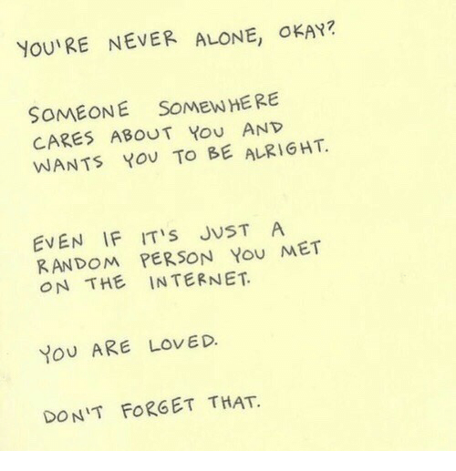 Being Alone, Internet, and Okay: YOU'RE NEVER ALONE, OKAY?  SOMEONE SOMEW HERE  CARES ABOUT You AND  WANTS YoU TO BE ALRIGHT  EVEN IF ITS JUST A  RANDOM PERSON You MET  ON THE INTERNET  YoU ARE LOVED.  DON'T FORGET THAT