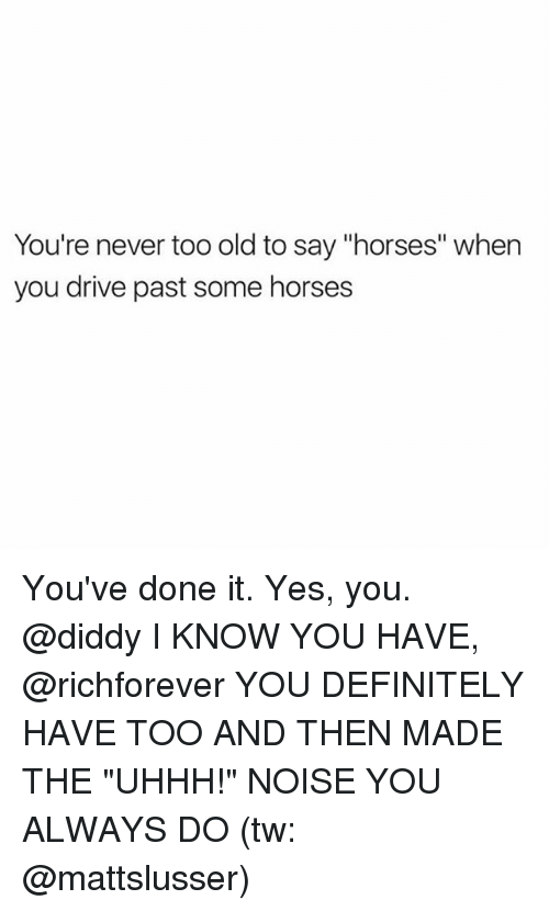 "Drived: You're never too old to say ""horses"" when  you drive past some horses You've done it. Yes, you. @diddy I KNOW YOU HAVE, @richforever YOU DEFINITELY HAVE TOO AND THEN MADE THE ""UHHH!"" NOISE YOU ALWAYS DO (tw: @mattslusser)"