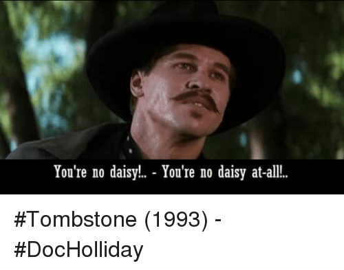 Tombstone, Daisy, and All: You're no daisy!. - You're no daisy at-all..  You re no daisy at-a #Tombstone (1993) - #DocHolliday