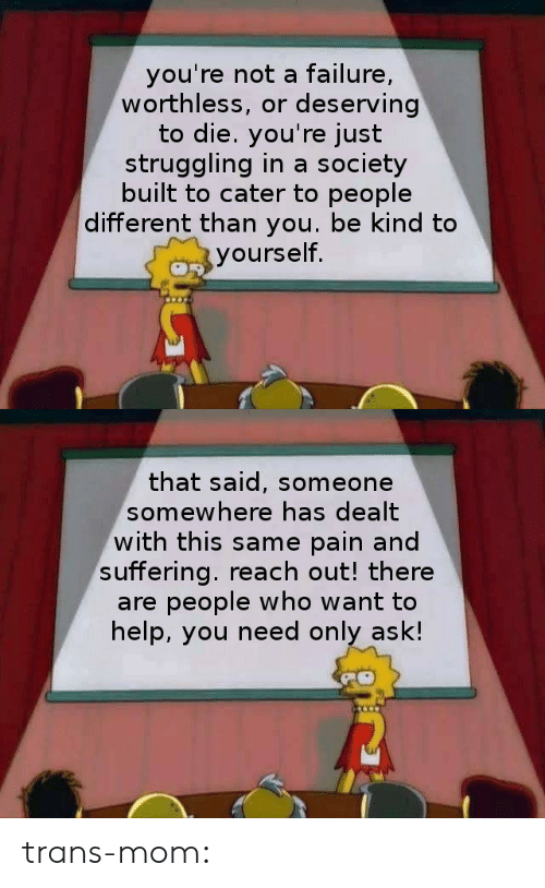 Reach Out: you're not a failure,  worthless, or deserving  to die. you're just  struggling in a society  built to cater to people  different than you. be kind to  yourself.   that said, someone  somewhere has dealt  with this same pain and  suffering. reach out! there  are people who want to  help, you need only ask! trans-mom: