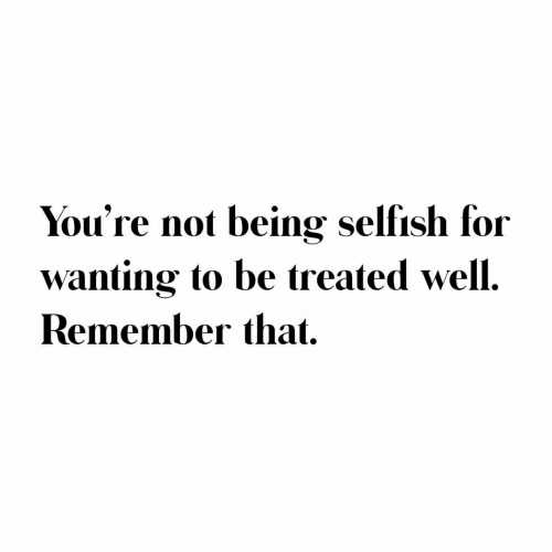 Treated: You're not being selfish for  wanting to be treated well.  Remember that.